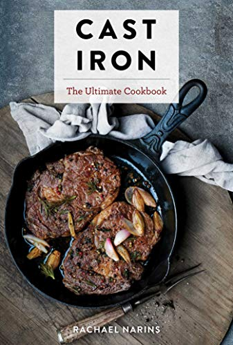 Cast Iron: The Ultimate Book of the World's Most Prized Cookware With More Than 300 International Recipes by Rachael Narins