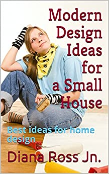 Modern Design Ideas for a Small House: Best ideas for home design by [Ross Jn., Diana]