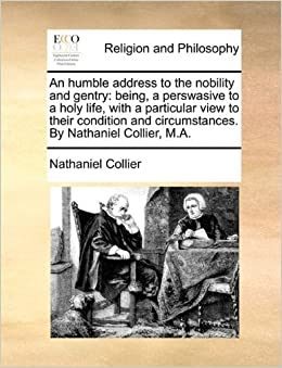 An humble address to the nobility and gentry: being, a perswasive to a holy life, with a particular view to their condition and circumstances. By Nathaniel Collier, M.A.