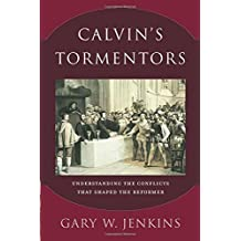 Calvin's Tormentors: Understanding the Conflicts That Shaped the Reformer