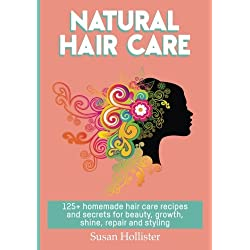 Natural Hair Care: 125+ Homemade Hair Care Recipes And Secrets For Beauty, Growth, Shine, Repair and Styling (Easy To Make All Natural Hair Care ... ... You Fuller More Beautiful and Stronger Hair)