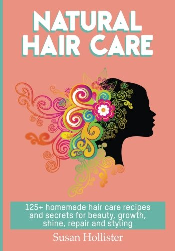 Natural Hair Care: 125+ Homemade Hair Care Recipes And Secrets For Beauty, Growth, Shine, Repair and Styling (Easy To Make All Natural Hair Care ... You Fuller More Beautiful and Stronger Hair)