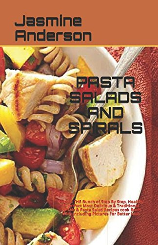PASTA SALADS AND SPIRALS: Here`s THE Bunch of Step By Step, Healthy & perfect  Most Delicious & Traditional Spirals & Pasta Salad Recipes cook Book With Including Pictures For Better Look