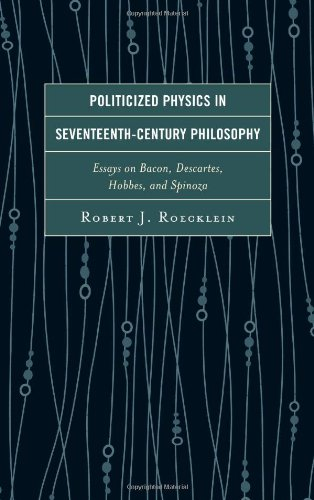 Politicized Physics in Seventeenth-Century Philosophy: Essays on Bacon, Descartes, Hobbes, and Spinoza