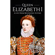 Queen Elizabeth I: A Life From Beginning to End (House of Tudor Book 5)