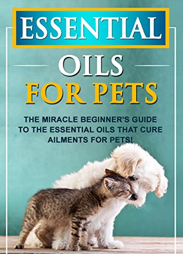 Essential Oils For Pets: The Miracle Beginner's Guide To The Essential Oils That Cure Ailments For Pets!