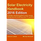 Solar Electricity Handbook: 2016 Edition: A simple, practical guide to solar energy - designing and installing solar PV systems
