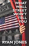 What Wall Street Won't Tell You, Ryan Jones, 0615475116