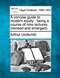 A concise guide to modern equity : being a course of nine lectures (revised and Enlarged)., Arthur Underhill, 1240055714