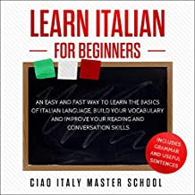 Learn Italian for Beginners: An Easy and Fast Way to Learn the Basics of Italian Language, Build Your Vocabulary, and Improve Your Reading and Conversation Skills