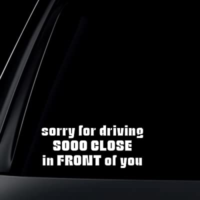 Sorry For Driving Sooo Close In FRONT of You Car Decal / Sticker: Automotive