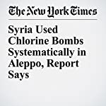 Syria Used Chlorine Bombs Systematically in Aleppo, Report Says | Rick Gladstone