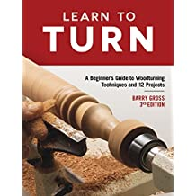 Learn to Turn, 3rd Edition Revised & Expanded: A Beginner's Guide to Woodturning Techniques and 12 Projects (Fox Chapel Publishing) Step-by-Step Instructions, Troubleshooting, Tips, Expert Advice
