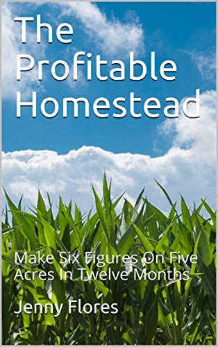The Profitable Homestead: Make Six Figures On Five Acres In Twelve Months by [Flores, Jenny]