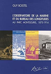 L'observatoire de la marine et du Bureau les longitudes au parc Montsouris, 1875-1914 : Une école pratique d'astronomie au service des marins et des explorateurs par Guy Boistel