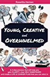 Young, Creative and Overwhelmed: A 5 step process that will help you gain clarity, clear self-sabotages and create a life & career plan that you can stick to