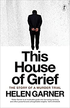 This House of Grief: The Story of a Murder Trial by [Garner, Helen]