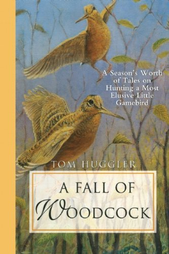 A Fall of Woodcock: A Season's Worth of Tales on Hunting a Most Elusive Little Game - Waterman Jim