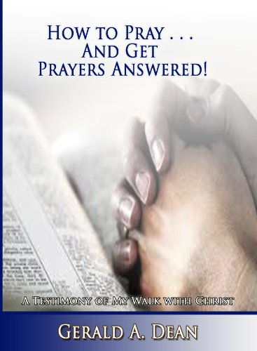 How to Pray.And Get Prayers Answered!: A Testimony of My Walk With Christ by [Dean, Gerald]