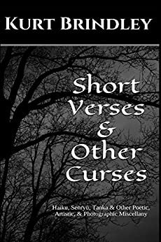Short Verses & Other Curses: Haiku, Senryū, Tanka & Other Poetic, Artistic, & Photographic Miscellany by [Brindley, Kurt]