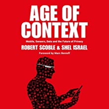 Age of Context: Mobile, Sensors, Data and the Future of Privacy Audiobook by Robert Scoble, Shel Israel Narrated by Jeffrey Kafer