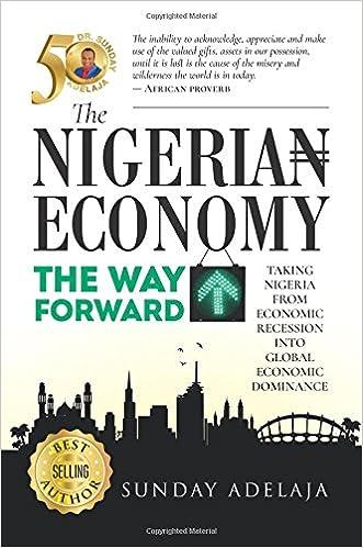 The Nigeria Economy: The Way Forward: Taking Nigeria from economic recession into global economic dominance.