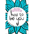 How to Be You: Stop Trying to Be Someone Else and Start Living Your Life