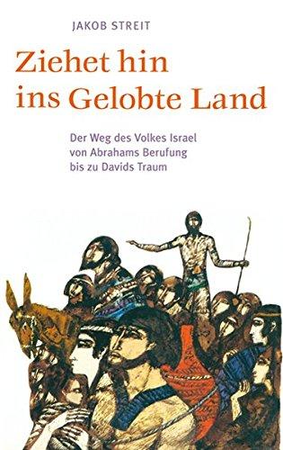 Ziehet Hin Ins Gelobte Land  Der Weg Des Volkes Israel Von Abrahams Berufung Bis Zu Davids Traum