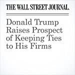 Donald Trump Raises Prospect of Keeping Ties to His Firms | Alexandra Berzon,Damian Paletta,Michael Rothfeld
