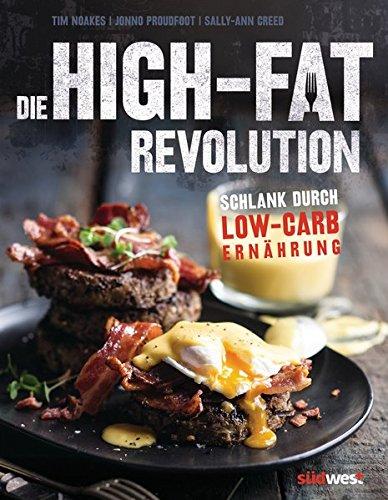 Die High-Fat-Revolution: Schlank durch Low-Carb-Ernährung