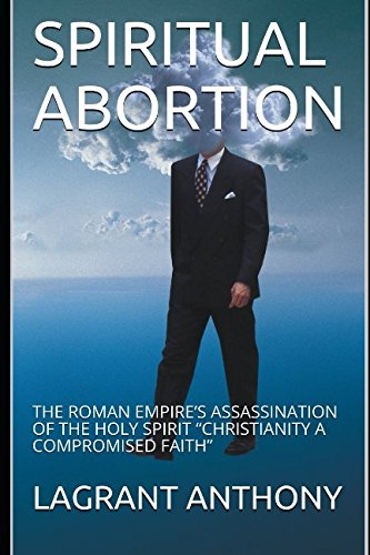 "Books : SPIRITUAL ABORTION: THE ROMAN EMPIRE'S ASSASSINATION OF THE HOLY SPIRIT ""CHRISTIANITY A COMPROMISED FAITH"""