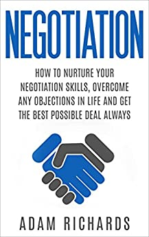 Negotiation: How To Nurture Your Negotiation Skills, Overcome Any Objections In Life And Get The Best Possible Deal Always (How To Negotiate, Negotiation Skills, Negotiation Tactics) by [Richards, Adam]