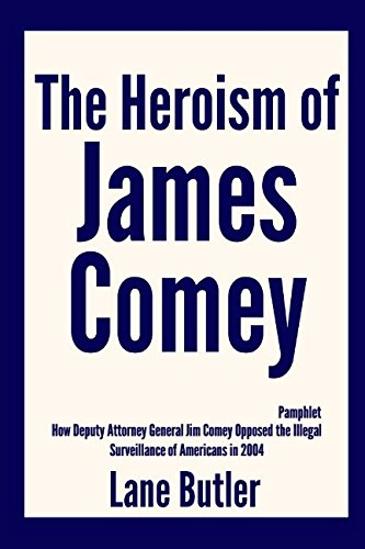 The Heroism of James Comey: How Deputy Attorney General Jim Comey Opposed the Illegal Surveillance of Americans in 2004 [Pamphlet]