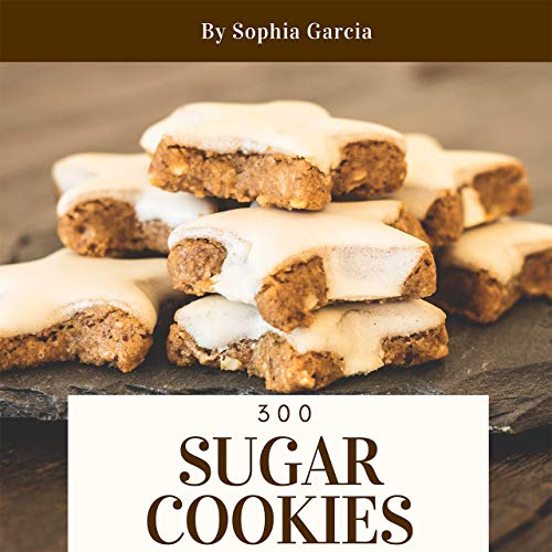 Sugar Cookies 300: Enjoy 300 Days With Amazing Sugar Cookie Recipes In Your Own Sugar Cookie Cookbook! (Italian Cookie Cookbook, Chocolate Chip Cookie Recipe Book, German Cookie Cookbook) [Book 1] by Sophia Garcia