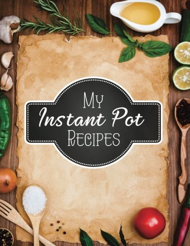 "My Instant Pot Recipes: Blank Instant Pot Recipes Cook Book Journal Diary Notebook Cooking Gift 8.5"" x 11"" For Men (Blank Instant Pot Recipe Journal ... Notebook Cooking Gift Series) (Volume 1)"