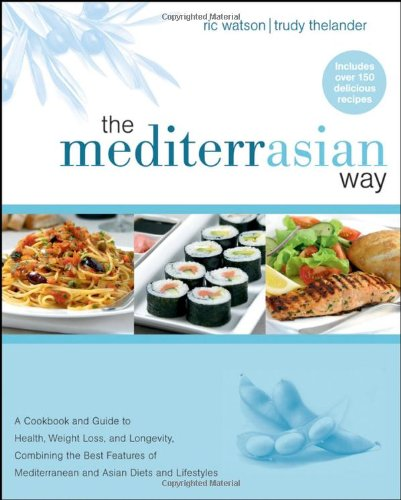 The MediterrAsian Way: A Cookbook and Guide to Health, Weight Loss, and Longevity, Combining the Best Features of Mediterranean and Asian (Asian Diet)
