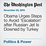 Obama Urges Steps to Avoid 'Escalation' after Russian Jet Is Downed by Turkey   Juliet Eilperin,Karen DeYoung