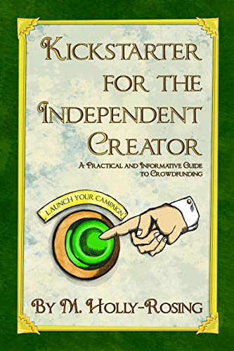 Kickstarter for the Independent Creator – Second Edition: A Practical and Informative Guide to Crowdfunding