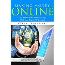 Making Money Online: Earn $1,000 to $5,000 Per Month With Less Than $100 Investe