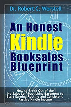 An Honest Kindle Booksales Blueprint: How to Break Out of th No-Sales Self-Publishing Basement to Start Earning Routine and Consistent Passive Kindle Income ... (Really Simple Writing & Publishing Book 8) by [Worstell, Dr. Robert C.]