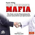 Die weiße Mafia: Wie Ärzte und die Pharmaindustrie unsere Gesundheit aufs Spiel setzen | Frank Wittig