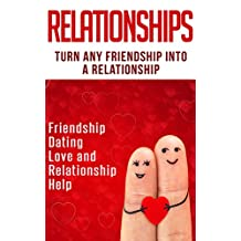 Relationships: Turn Any Friendship Into A Relationship: Friendship, Dating, Love and Relationship Help (Get The Love You Want, Flirting With Love, Friendship ... Friendship To Love, Teen Relationships)