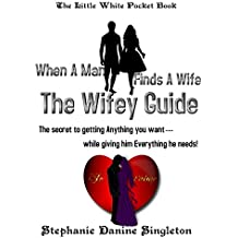 When A Man Finds A Wife - The Wifey Guide: The secret to getting Anything you want....while giving him Everything he needs!