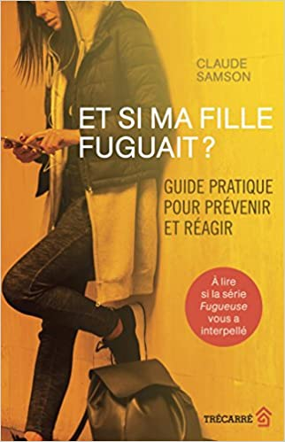 Et Si Ma Fille Fuguait ? Guide Pratique pour Prevenir et Reagir (2018) - Claude Samson sur Bookys