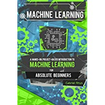 Machine Learning: A Hands-On, Project-Based Introduction to Machine Learning for Absolute Beginners: Mastering Engineering ML Systems using Scikit-Learn and TensorFlow
