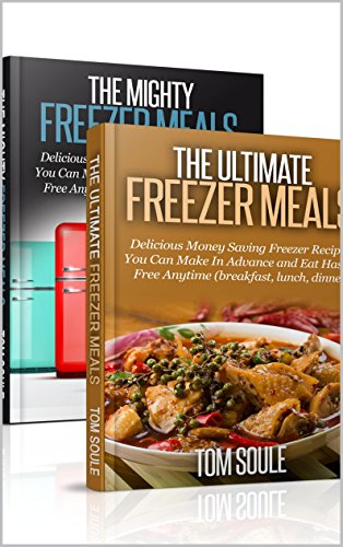 The Ultimate Freezer Meal Cookbook: Freezer meals Boxset - The Mighty Freezer Meals + Delicious Money Saving Freezer Recipes You Can Make In Advance and Eat Hassle Free Anytime by Tom Soule