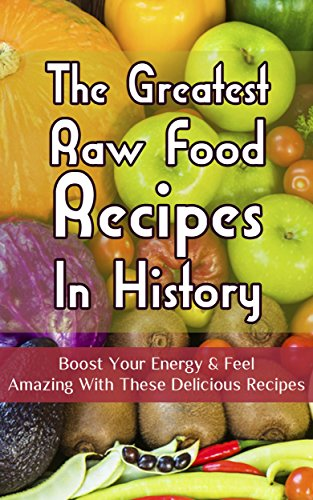 The Greatest Raw Food Recipes In History: Boost Your Energy & Feel Amazing With These Delicious Recipes by Christopher P. Martin