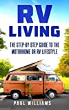 RV Living: The Step-By-Step Guide To The Motorhome Or RV Lifestyle.: Great Advices To Get On The Road And Stay On The Road, Including Boondocking, Making Money While Traveling etc.