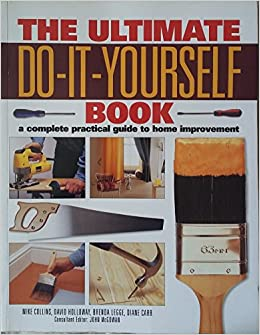 The ultimate do it yourself book a complete practical guide to home the ultimate do it yourself book a complete practical guide to home improvement amazon mike collins david holloway benda legge solutioingenieria Image collections