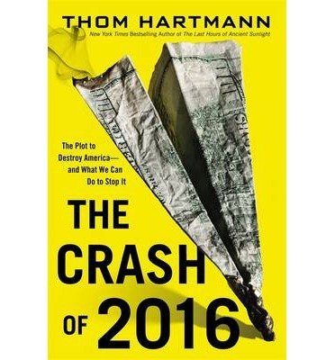 BY Hartmann, Thom ( Author ) [{ The Crash of 2016: The Plot to Destroy America--And What We Can Do to Stop It - Street Smart By Hartmann, Thom ( Author ) Nov - 12- 2013 ( Hardcover ) } ]
